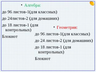 Алгебра: до 96 листов-1(для классных) до 24листов-2 (для домашних) до 18 лист