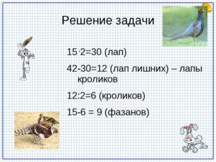 Решение задачи 2=30 (лап) 42-30=12 (лап лишних) – лапы кроликов 12:2=6 (кроли