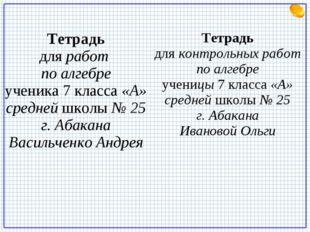 Тетрадь для работ по алгебре ученика 7 класса «А» средней школы № 25 г. Абака