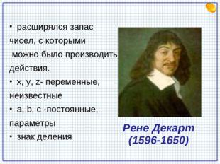 Рене Декарт (1596-1650) расширялся запас чисел, с которыми можно было произво