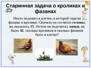 Старинная задача о кроликах и фазанах Некто подошел к клетке, в которой сидел