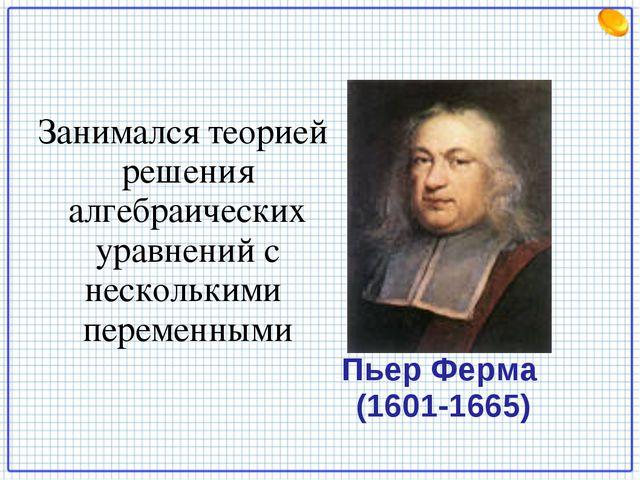 Пьер Ферма (1601-1665) Занимался теорией решения алгебраических уравнений с н...