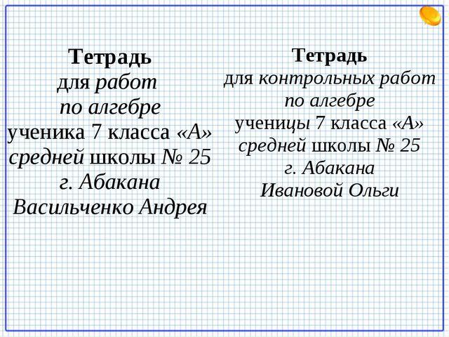 Тетрадь для работ по алгебре ученика 7 класса «А» средней школы № 25 г. Абака...