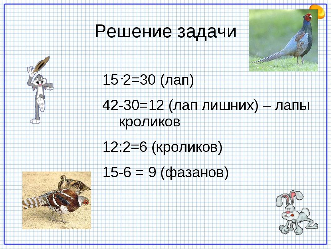 Решение задачи 2=30 (лап) 42-30=12 (лап лишних) – лапы кроликов 12:2=6 (кроли...