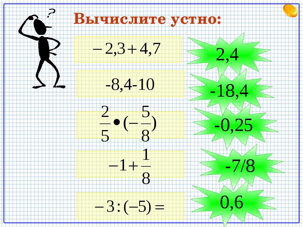 Вычислите устно: -8,4-10 2,4 -18,4 -0,25 -7/8 0,6