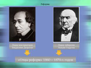Реформы Лидер консерваторов Бенджамин Дизраэли Лидер либералов Уильям Гладсто