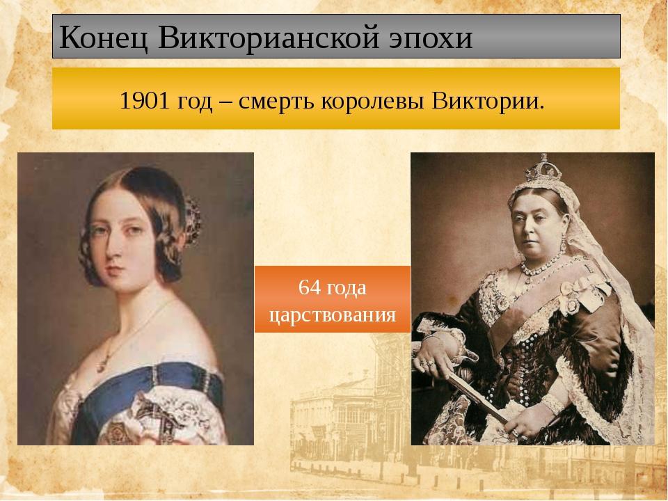 Конец Викторианской эпохи 1901 год – смерть королевы Виктории. 64 года царств...