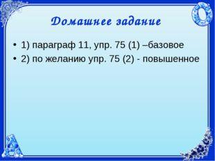Домашнее задание 1) параграф 11, упр. 75 (1) –базовое 2) по желанию упр. 75 (