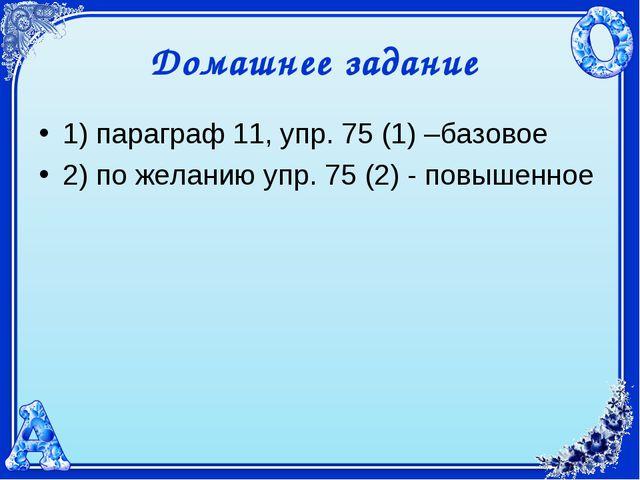 Домашнее задание 1) параграф 11, упр. 75 (1) –базовое 2) по желанию упр. 75 (...