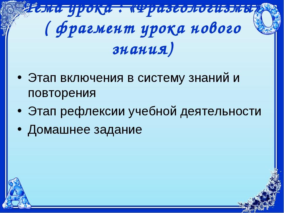Тема урока : «Фразеологизмы» ( фрагмент урока нового знания) Этап включения в...