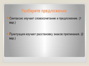 Разберите предложение Синтаксис изучает словосочетание и предложение. (1 вар.