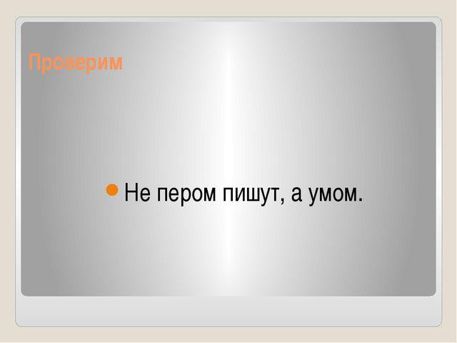 Проверим Не пером пишут, а умом.