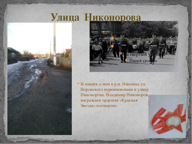 Улица Никонорова В память о нем в р.п. Ишеевка ул. Воровского переименована в...