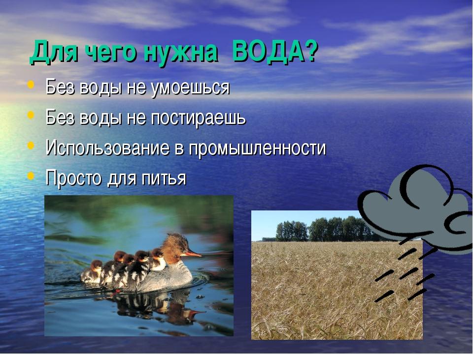 Для чего нужна ВОДА? Без воды не умоешься Без воды не постираешь Использовани...