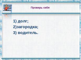 Проверь себя 1) долг; 2)загородка; 3) водитель.