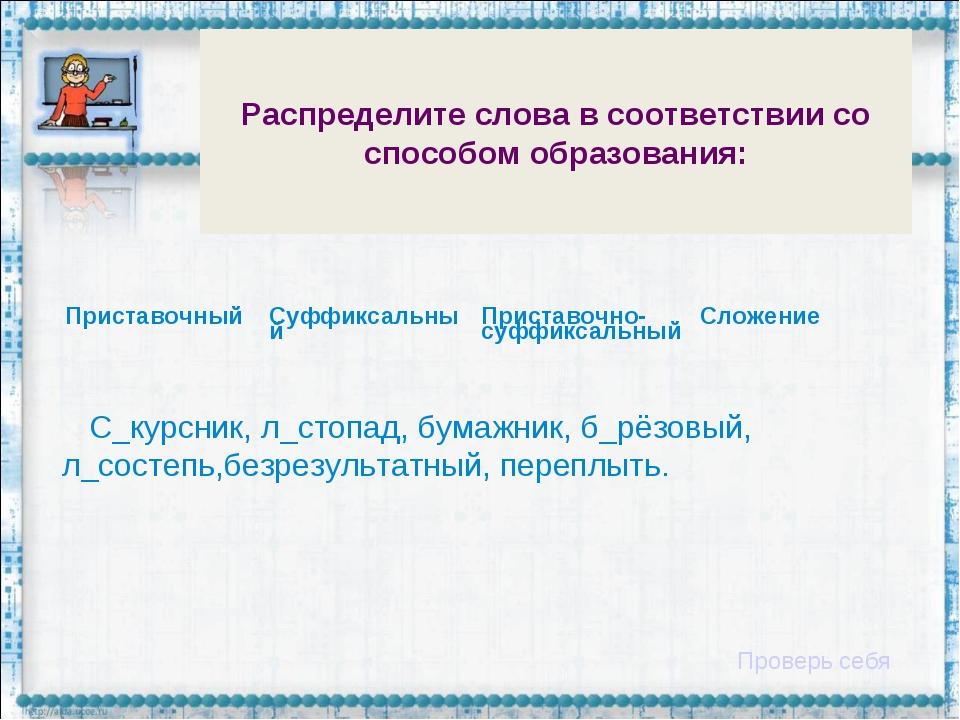 Распределите слова в соответствии со способом образования: С_курсник, л_стопа...