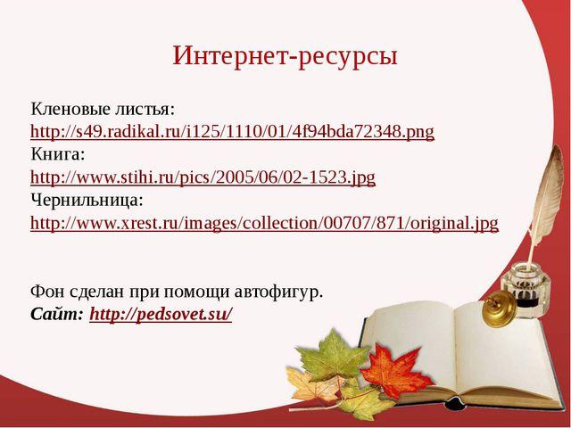 Интернет-ресурсы Кленовые листья: http://s49.radikal.ru/i125/1110/01/4f94bda7...