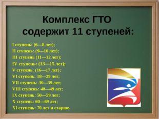 Комплекс ГТО содержит 11 ступеней: I ступень: (6—8 лет); II ступень: (9—10 ле