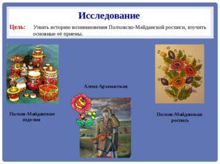 Исследование Цель: Узнать историю возникновения Полховско-Майданской росписи,