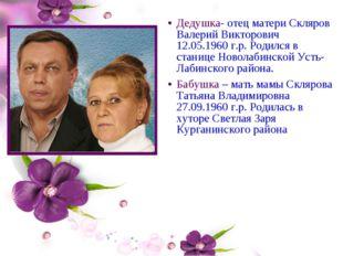 Дедушка- отец матери Скляров Валерий Викторович 12.05.1960 г.р. Родился в ста