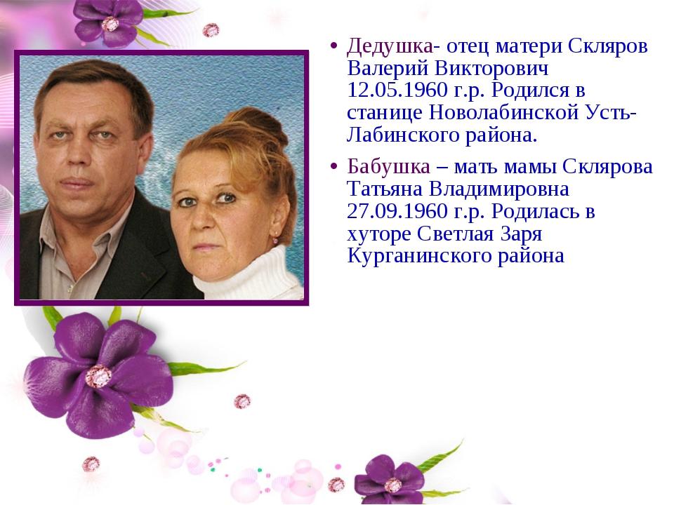 Дедушка- отец матери Скляров Валерий Викторович 12.05.1960 г.р. Родился в ста...