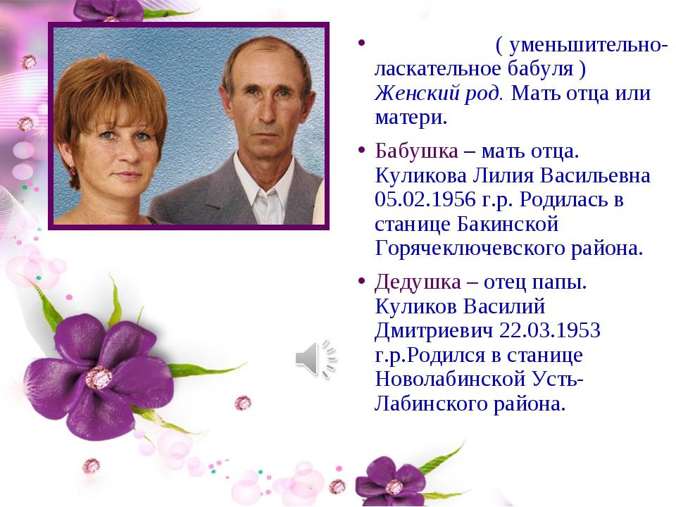 БА́БУШКА ( уменьшительно-ласкательное бабуля ) Женский род. Мать отца или мат...
