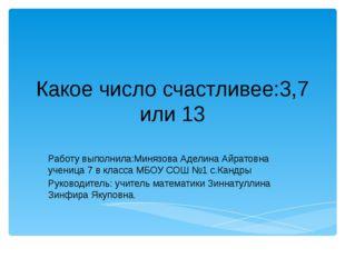 Какое число счастливее:3,7 или 13 Работу выполнила:Минязова Аделина Айратовна