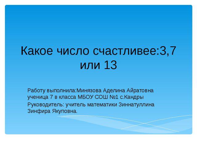 Какое число счастливее:3,7 или 13 Работу выполнила:Минязова Аделина Айратовна...