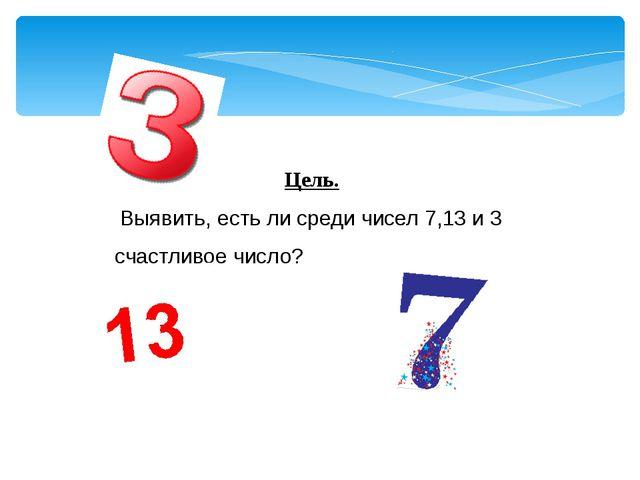 Цель. Выявить, есть ли среди чисел 7,13 и 3 счастливое число?