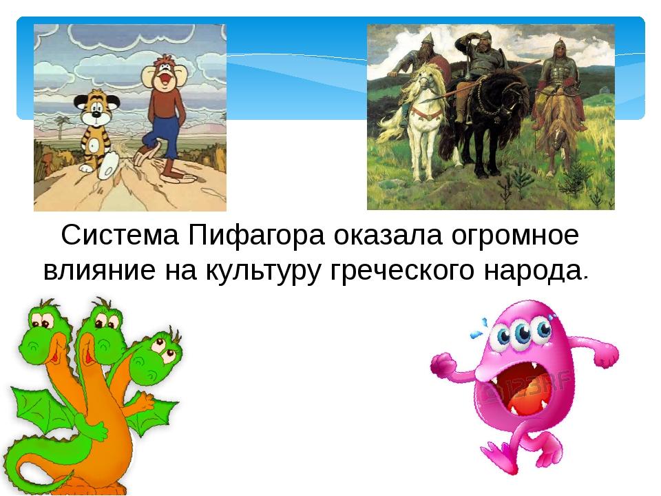 Система Пифагора оказала огромное влияние на культуру греческого народа.