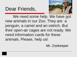 Dear Friends, 	We need some help. We have got new animals in our Zoo. They ar