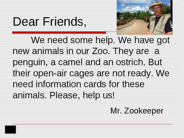 Dear Friends, 	We need some help. We have got new animals in our Zoo. They ar...