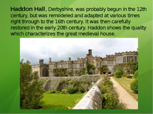 Haddon Hall, Derbyshire, was probably begun in the 12th century, but was remo