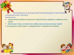 •сбалансированность репродуктивной (воспроизводящей готовый образец) и иссл