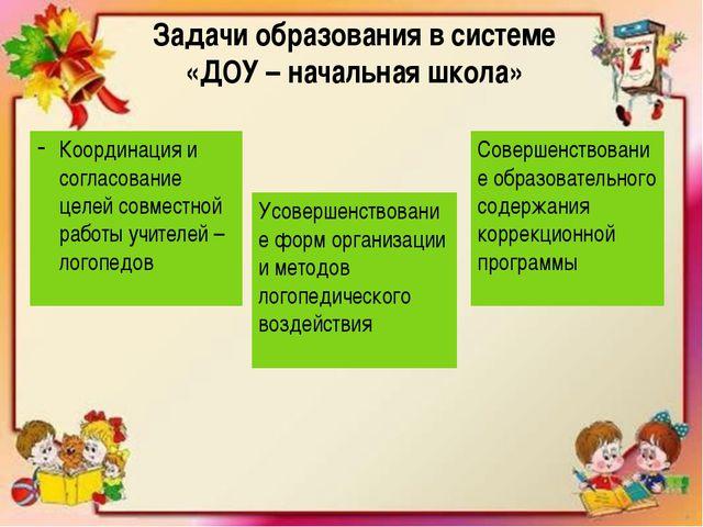 Задачи образования в системе «ДОУ – начальная школа» Координация и согласова...