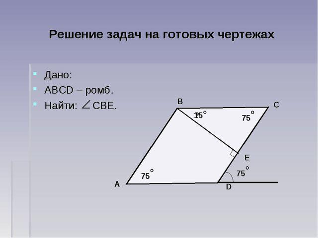 Решение задач на готовых чертежах Дано: АВСD – ромб. Найти: СВЕ. D C B A Е 75...