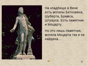 * На кладбище в Вене есть могилы Бетховена, Шуберта, Брамса, Штрауса. Есть па