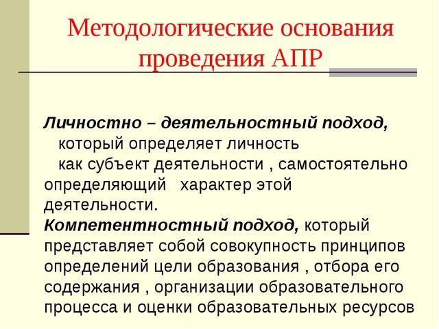 Методологические основания проведения АПР Личностно – деятельностный подход,...