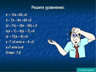 Решите уравнение: х2 – 15х +56 =0 х2 – 7х – 8х +56 =0 (х2 – 7х) – (8х – 56) =