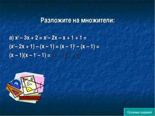 Разложите на множители: а) х2 – 3х + 2 = х2 – 2х – х + 1 + 1 = (х2 – 2х + 1)