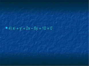 4) х2 + у2 + 2х – 6у + 10 = 0