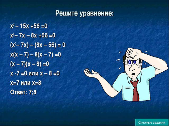 Решите уравнение: х2 – 15х +56 =0 х2 – 7х – 8х +56 =0 (х2 – 7х) – (8х – 56) =...