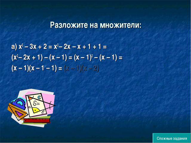 Разложите на множители: а) х2 – 3х + 2 = х2 – 2х – х + 1 + 1 = (х2 – 2х + 1)...