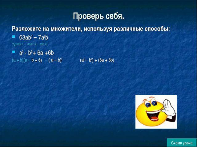 Проверь себя. Разложите на множители, используя различные способы: 63аb3 – 7а...