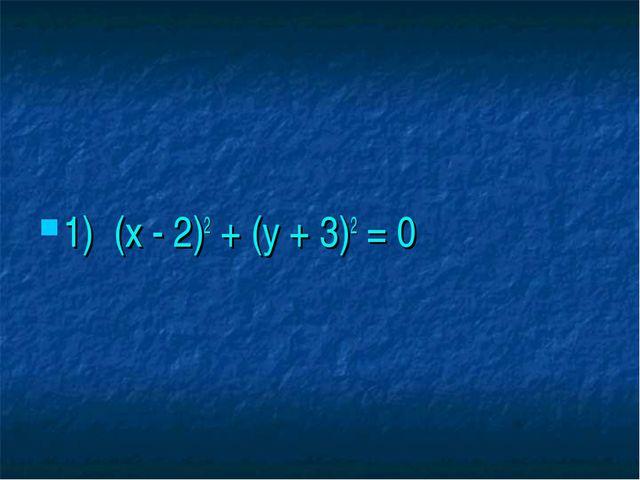 1) (х - 2)2 + (у + 3)2 = 0