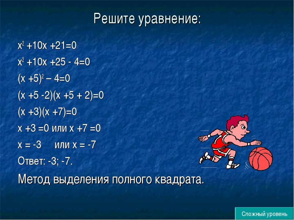 Решите уравнение: х2 +10х +21=0 х2 +10х +25 - 4=0 (х +5)2 – 4=0 (х +5 -2)(х +...