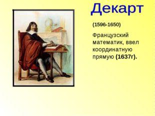 (1596-1650) Французский математик, ввел координатную прямую (1637г).