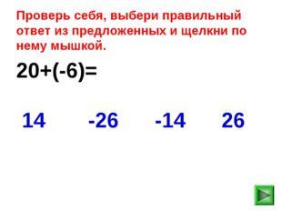 20+(-6)= 26 14 -26 -14 Проверь себя, выбери правильный ответ из предложенных