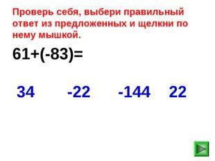 61+(-83)= 22 34 -22 -144 Проверь себя, выбери правильный ответ из предложенны