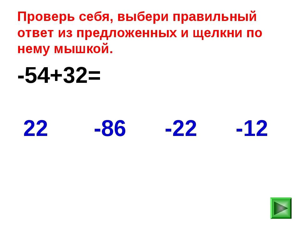 -54+32= -12 22 -86 -22 Проверь себя, выбери правильный ответ из предложенных...